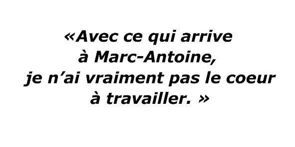 Avec ce qui arrive à Marc-Antoine, je n'ai vraiment pas le cœur à travailler.