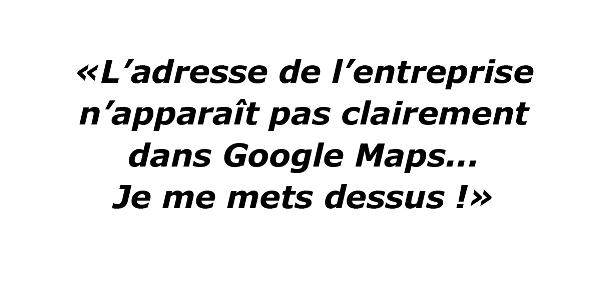 L'adresse de l'entreprise n'apparait pas clairement dans Google Maps, je me mets dessus.